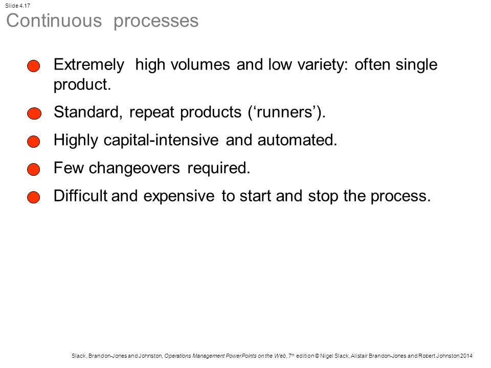 Continuous processes Extremely high volumes and low variety: often single product. Standard, repeat products ('runners').