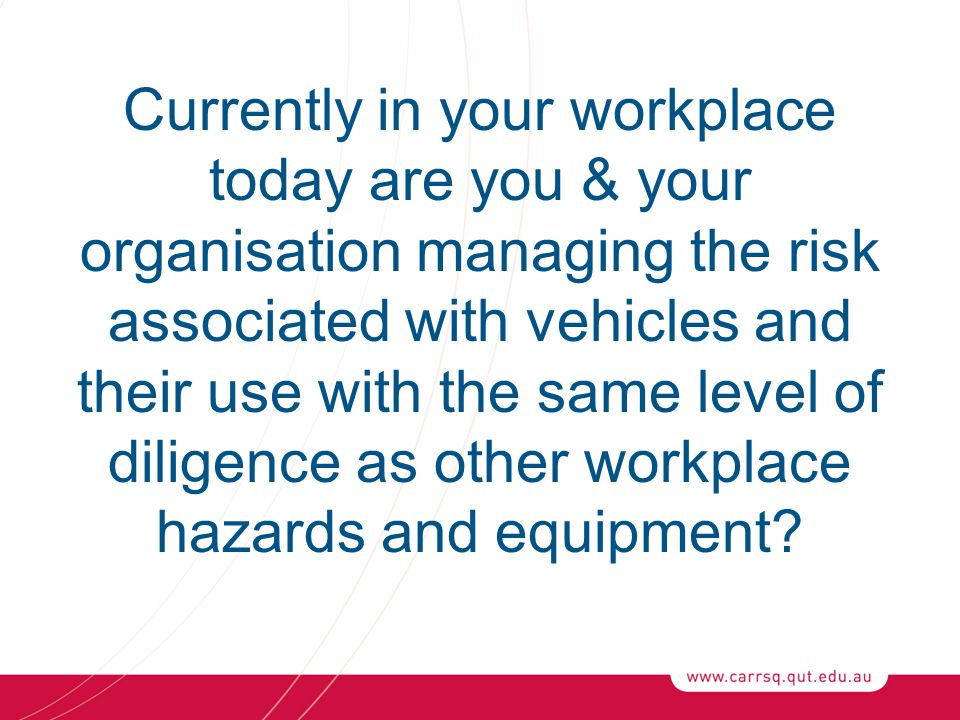 Currently in your workplace today are you & your organisation managing the risk associated with vehicles and their use with the same level of diligence as other workplace hazards and equipment