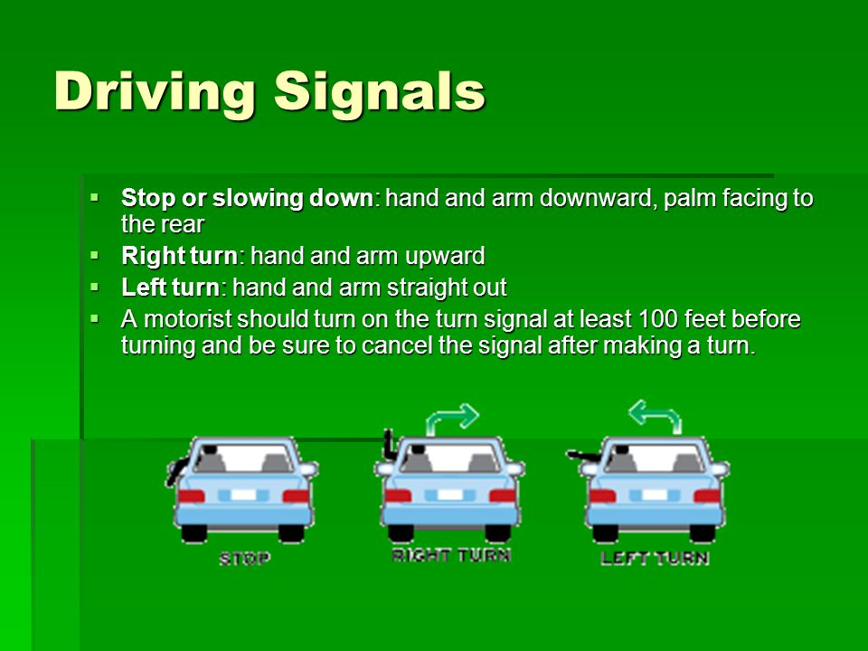 Driving Signals Stop or slowing down: hand and arm downward, palm facing to the rear. Right turn: hand and arm upward.