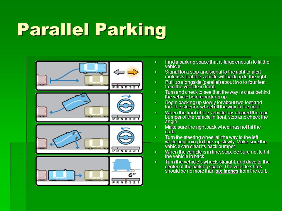 Parallel Parking Find a parking space that is large enough to fit the vehicle.