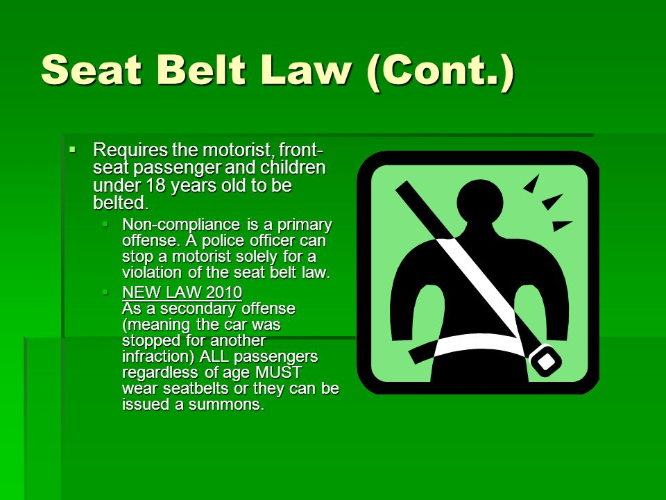 Seat Belt Law (Cont.) Requires the motorist, front-seat passenger and children under 18 years old to be belted.