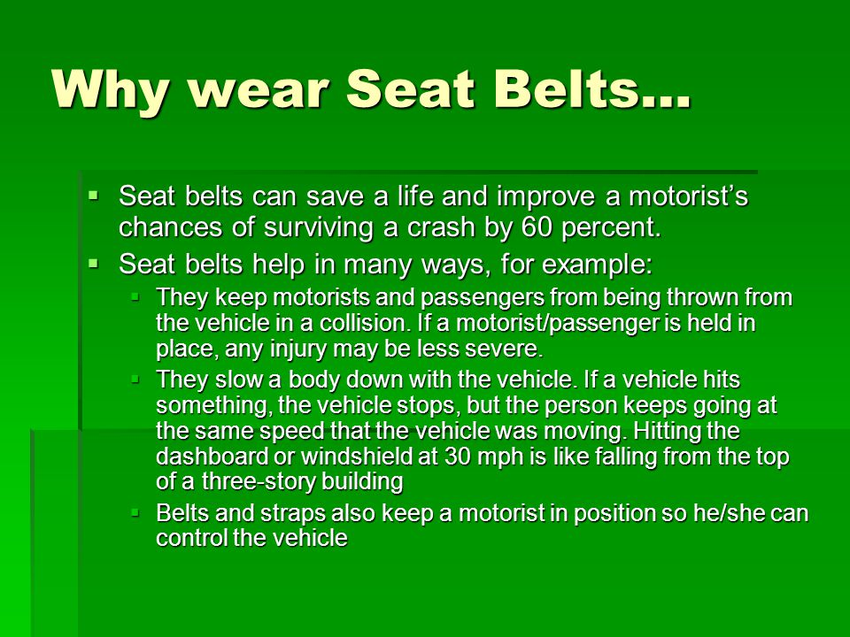 Why wear Seat Belts… Seat belts can save a life and improve a motorist's chances of surviving a crash by 60 percent.
