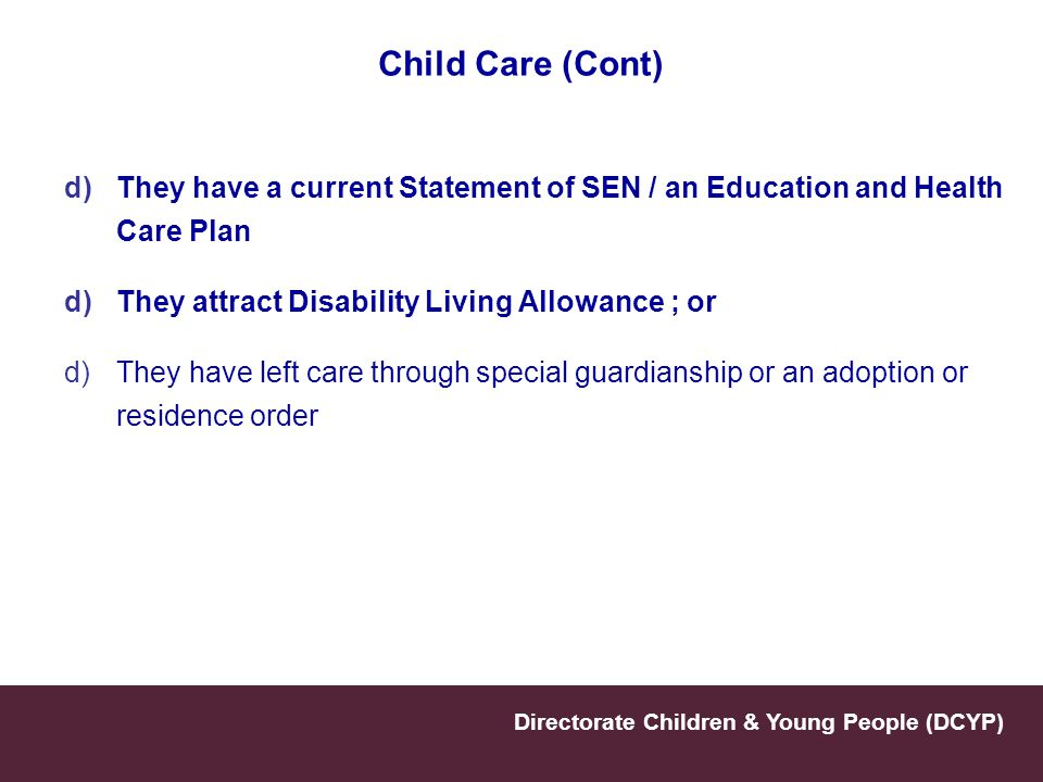 Child Care (Cont) They have a current Statement of SEN / an Education and Health Care Plan. They attract Disability Living Allowance ; or.
