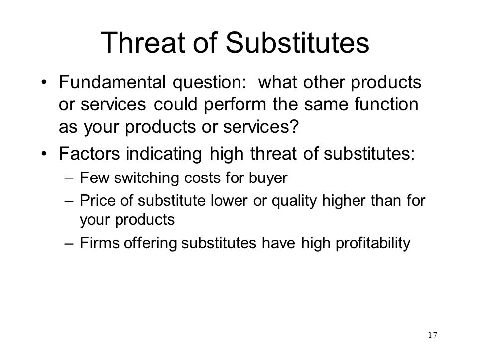 threat of substitutes product How competitive forces shape strategy michael e porter from the potential entrants, and substitute products are all competitors that may be more or less they also neglect to keep a wary eye out for new entrants to the contest or fail to recognize the subtle threat of substitute products.