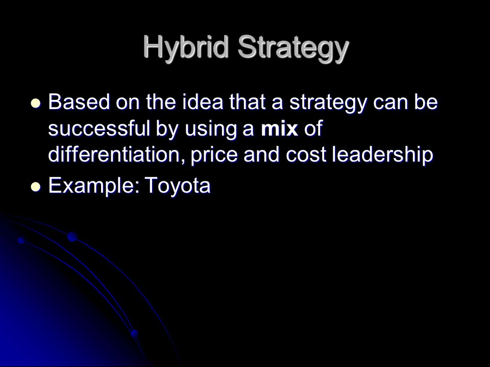 Hybrid Strategy Based on the idea that a strategy can be successful by using a mix of differentiation, price and cost leadership.