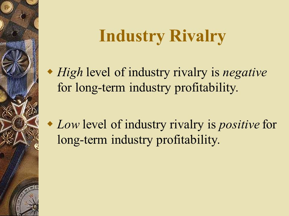 Industry Rivalry High level of industry rivalry is negative for long-term industry profitability.