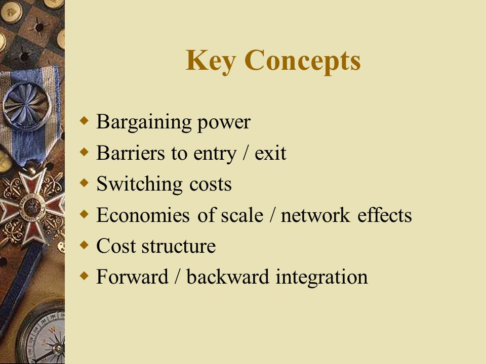 Key Concepts Bargaining power Barriers to entry / exit Switching costs