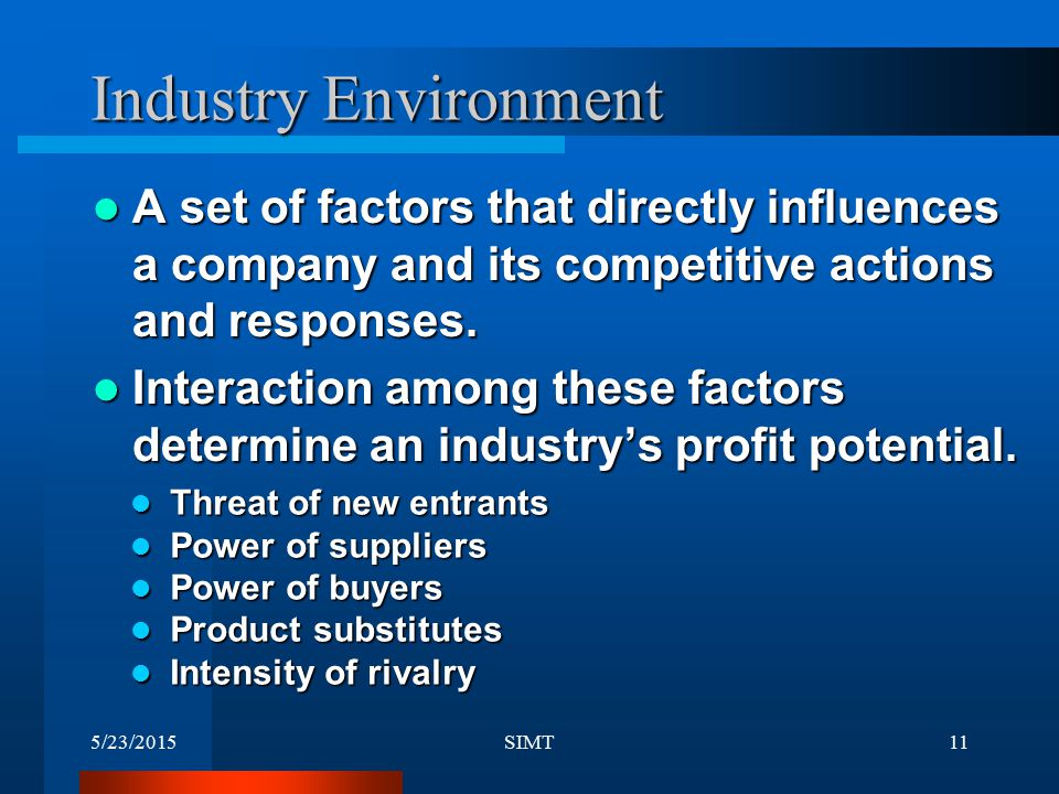 Industry Environment A set of factors that directly influences a company and its competitive actions and responses.
