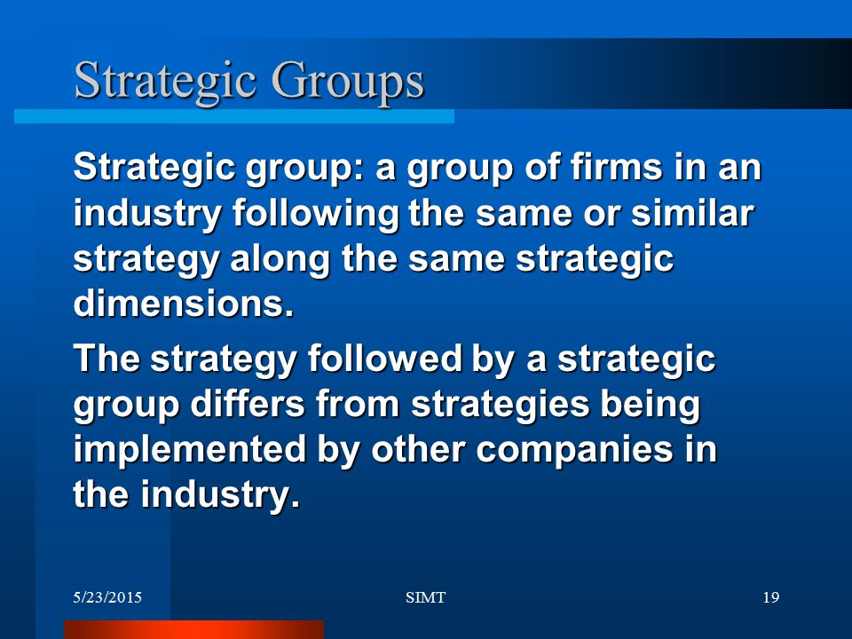 Strategic Groups Strategic group: a group of firms in an industry following the same or similar strategy along the same strategic dimensions.