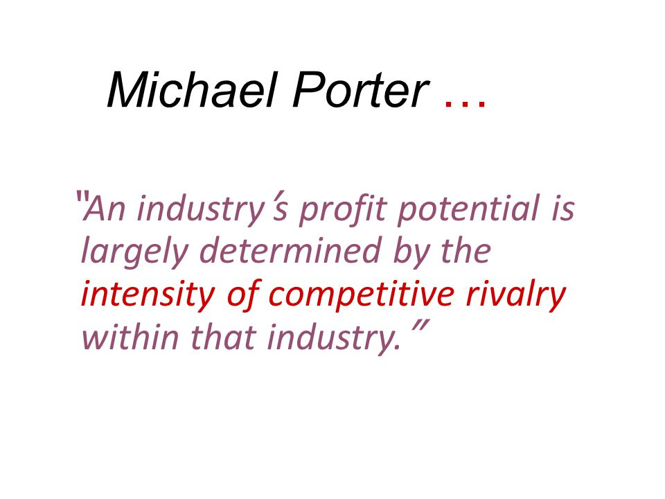 Michael Porter … An industry's profit potential is largely determined by the intensity of competitive rivalry within that industry.