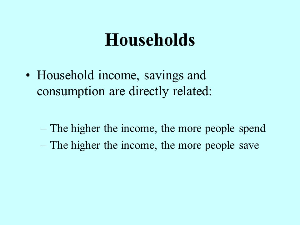 Households Household income, savings and consumption are directly related: The higher the income, the more people spend.