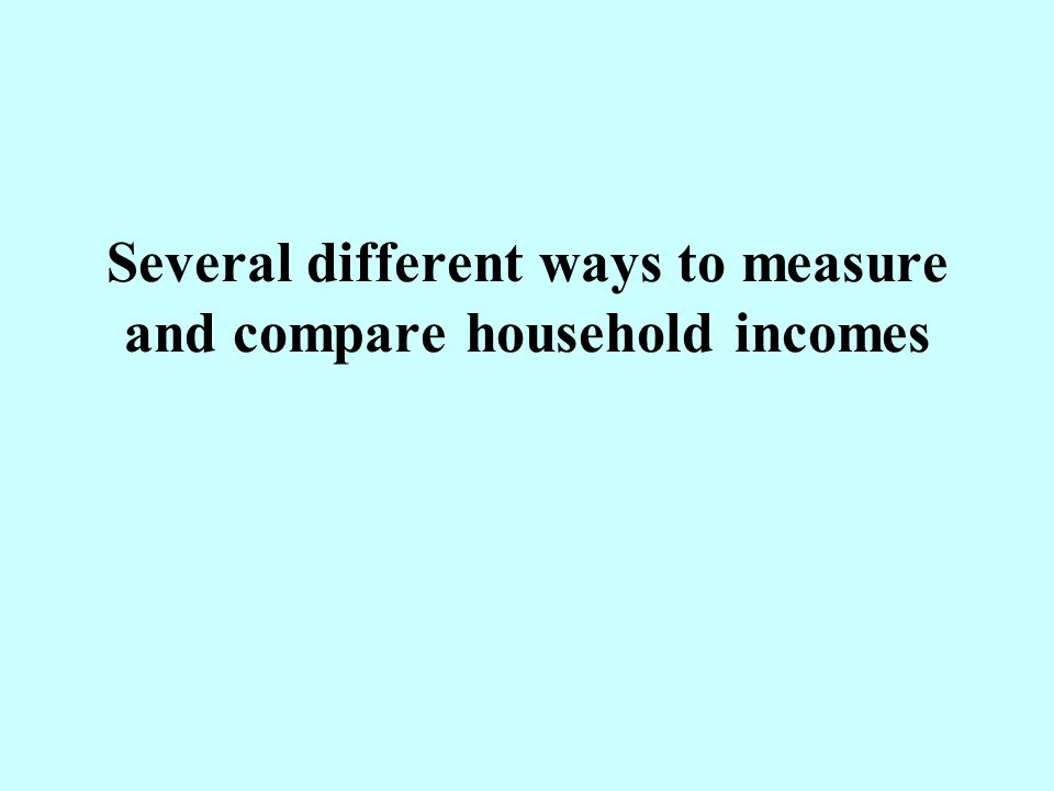 Several different ways to measure and compare household incomes