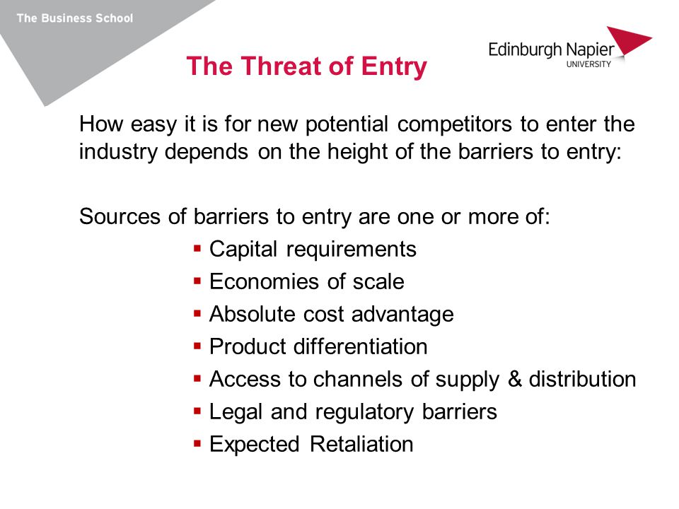The Threat of Entry How easy it is for new potential competitors to enter the industry depends on the height of the barriers to entry: