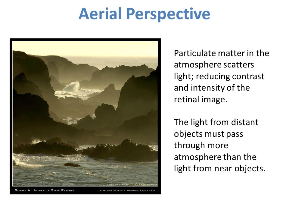 Aerial Perspective Particulate matter in the atmosphere scatters light; reducing contrast and intensity of the retinal image.