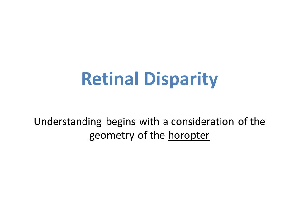 Retinal Disparity Understanding begins with a consideration of the geometry of the horopter