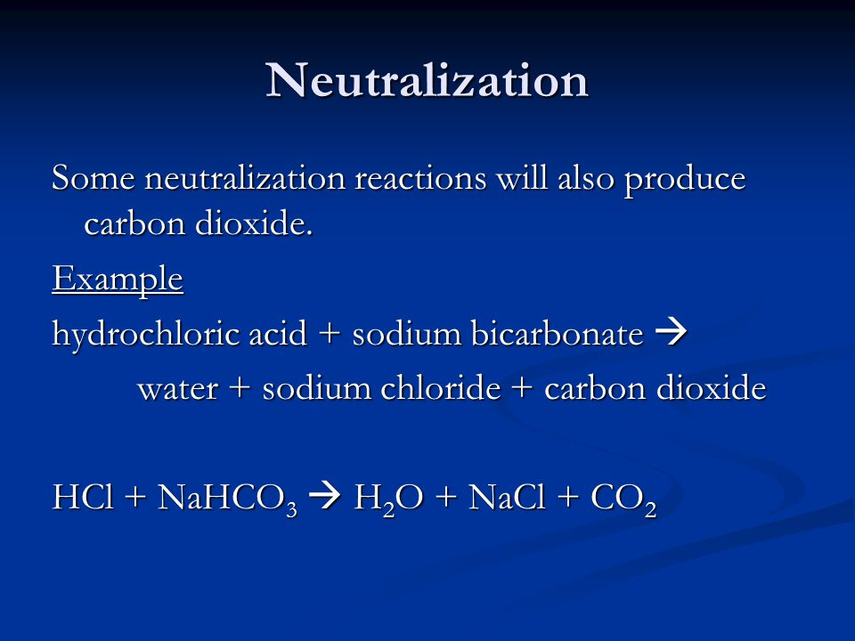 Neutralization Some neutralization reactions will also produce carbon dioxide. Example. hydrochloric acid + sodium bicarbonate 