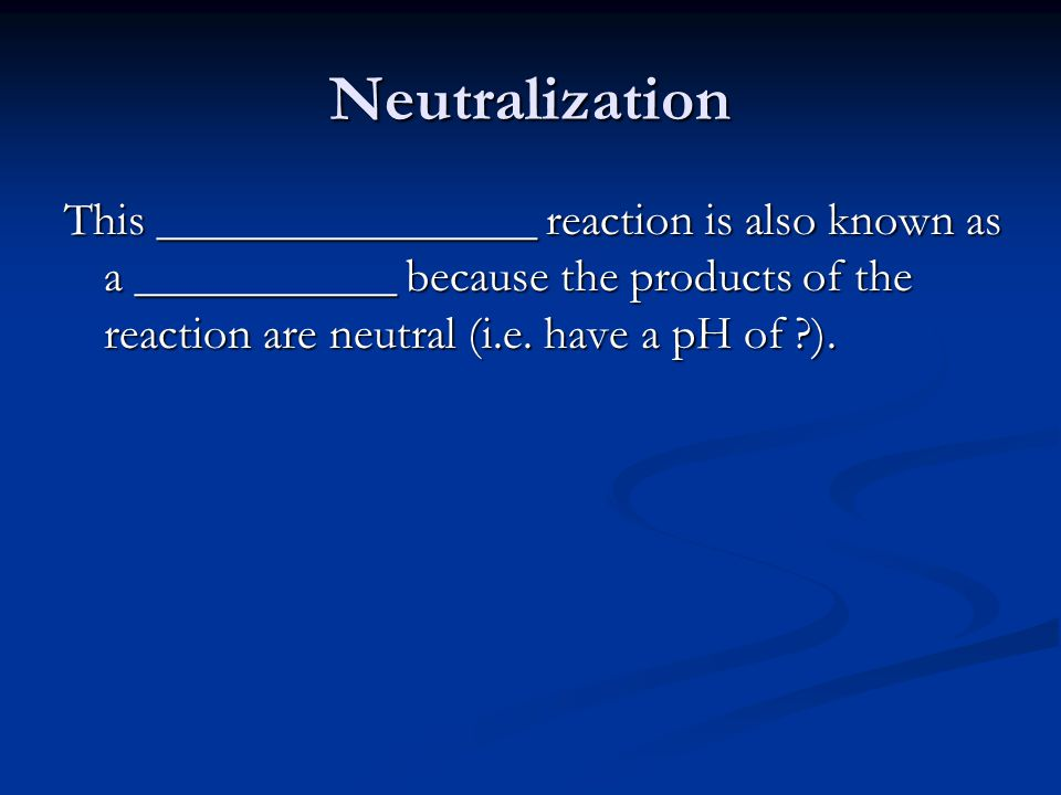 Neutralization This ________________ reaction is also known as a ___________ because the products of the reaction are neutral (i.e.