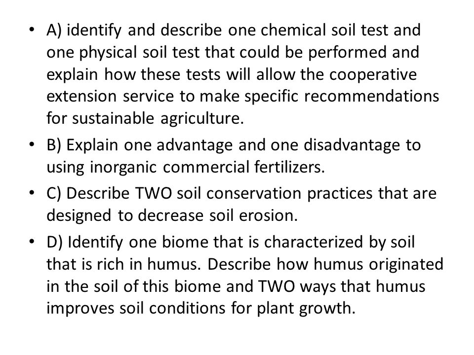A) identify and describe one chemical soil test and one physical soil test that could be performed and explain how these tests will allow the cooperative extension service to make specific recommendations for sustainable agriculture.