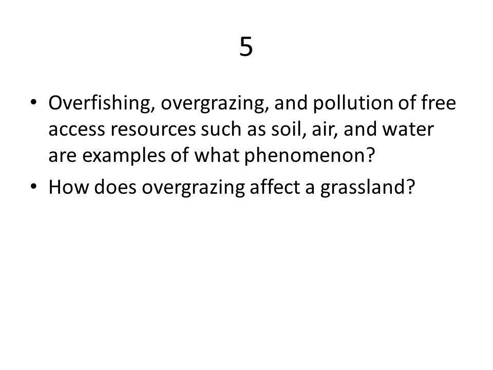 5 Overfishing, overgrazing, and pollution of free access resources such as soil, air, and water are examples of what phenomenon