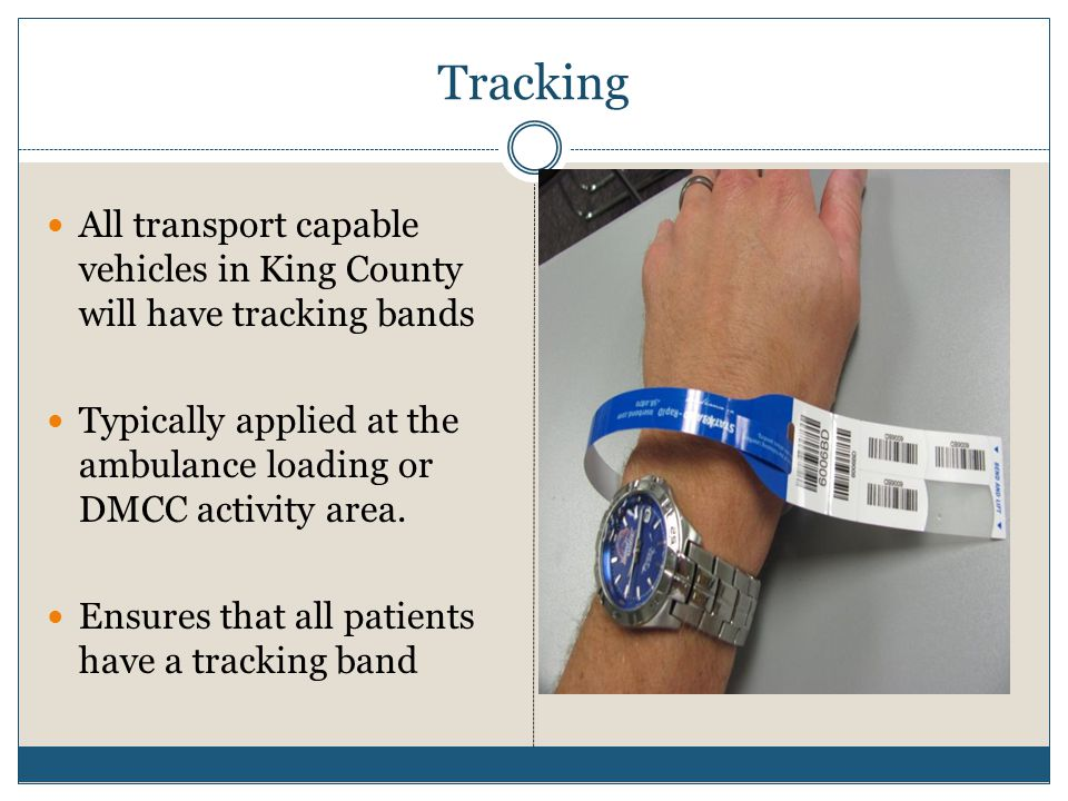 Tracking All transport capable vehicles in King County will have tracking bands. Typically applied at the ambulance loading or DMCC activity area.