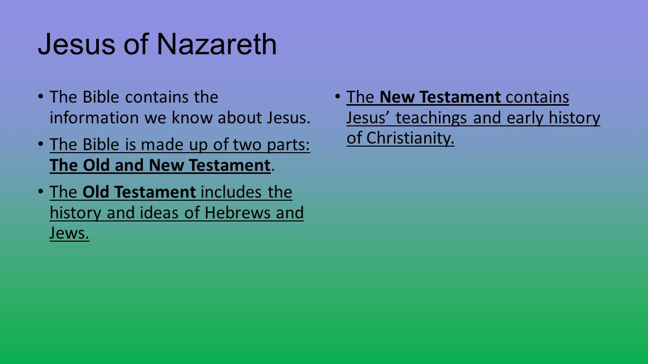 Jesus of Nazareth The Bible contains the information we know about Jesus. The Bible is made up of two parts: The Old and New Testament.
