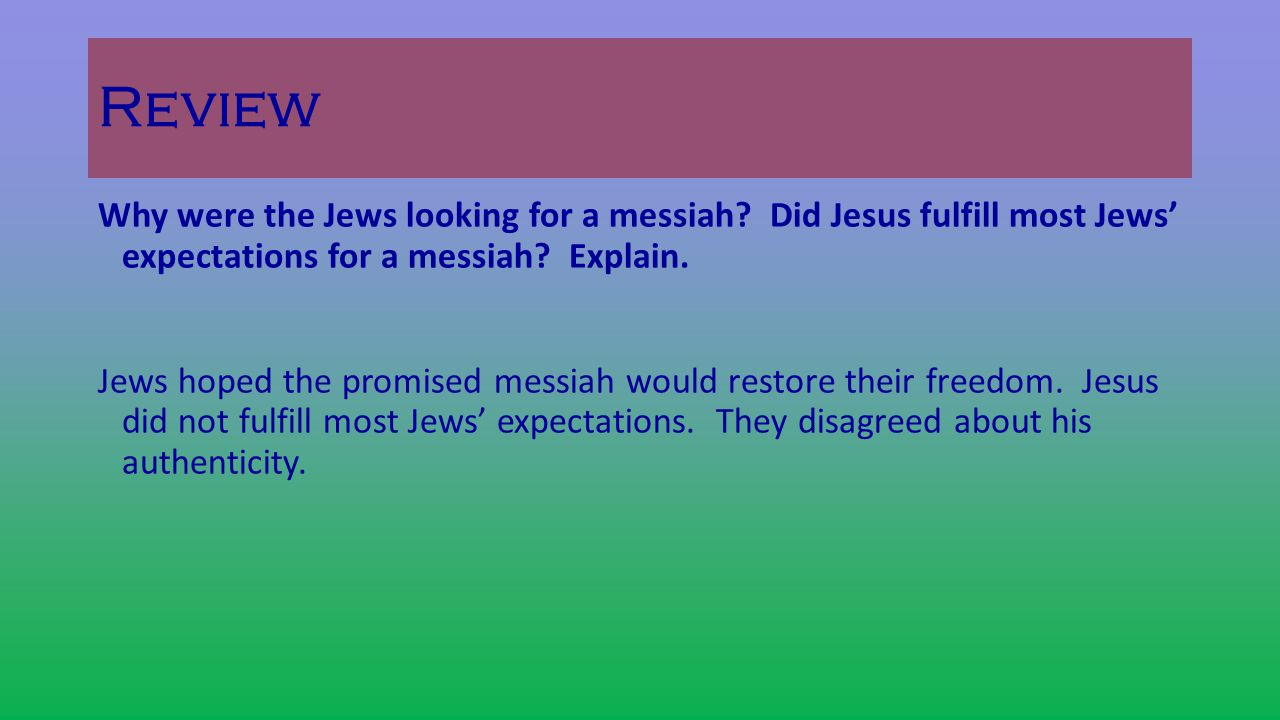 Review Why were the Jews looking for a messiah Did Jesus fulfill most Jews' expectations for a messiah Explain.