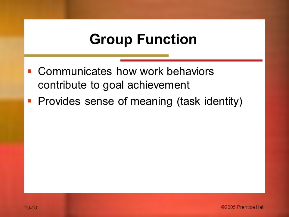 Group Function Communicates how work behaviors contribute to goal achievement. Provides sense of meaning (task identity)
