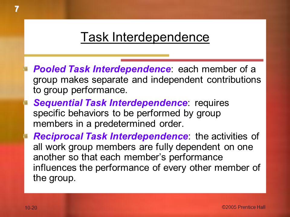 7 Task Interdependence. Pooled Task Interdependence: each member of a group makes separate and independent contributions to group performance.