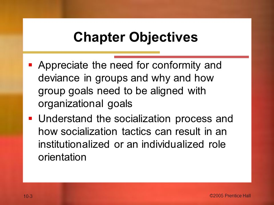 Chapter Objectives Appreciate the need for conformity and deviance in groups and why and how group goals need to be aligned with organizational goals.