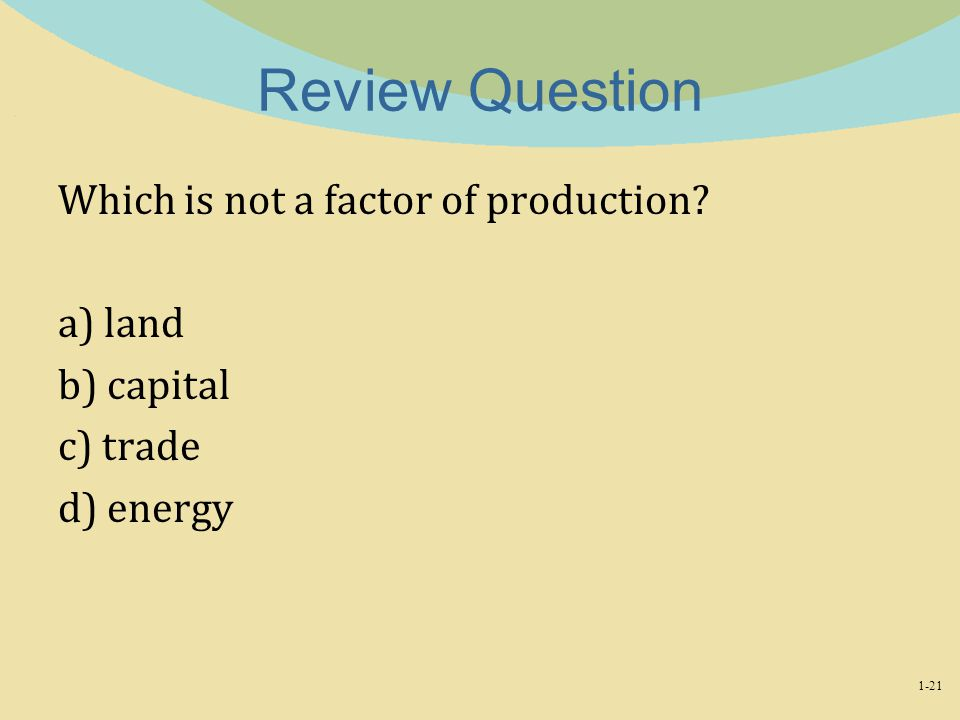 Review Question Which is not a factor of production a) land