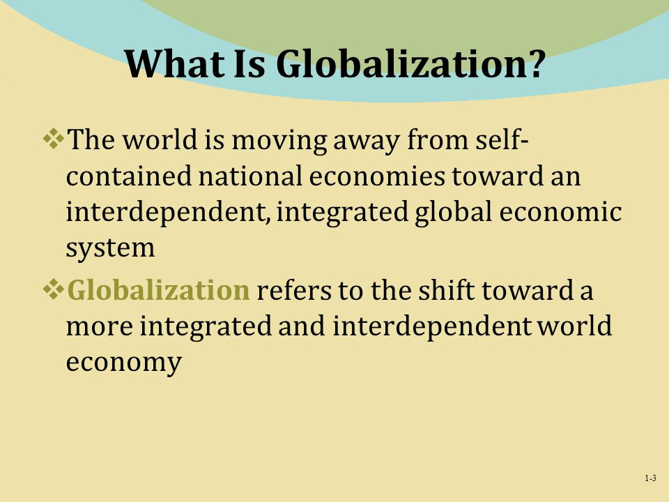 What Is Globalization The world is moving away from self-contained national economies toward an interdependent, integrated global economic system.