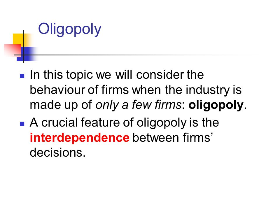 Oligopoly In this topic we will consider the behaviour of firms when the industry is made up of only a few firms: oligopoly.