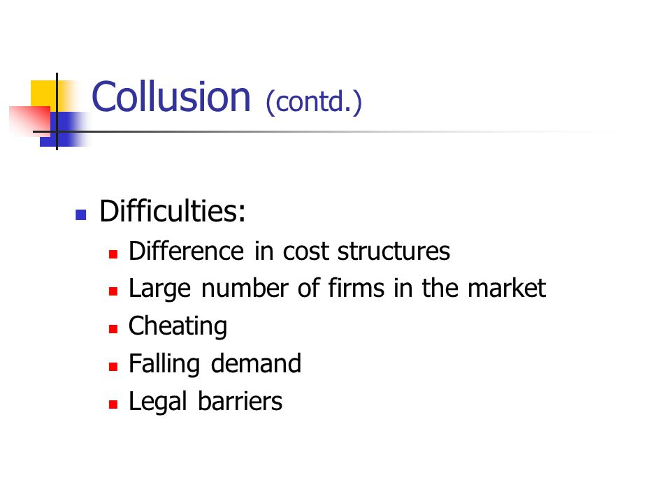 Collusion (contd.) Difficulties: Difference in cost structures