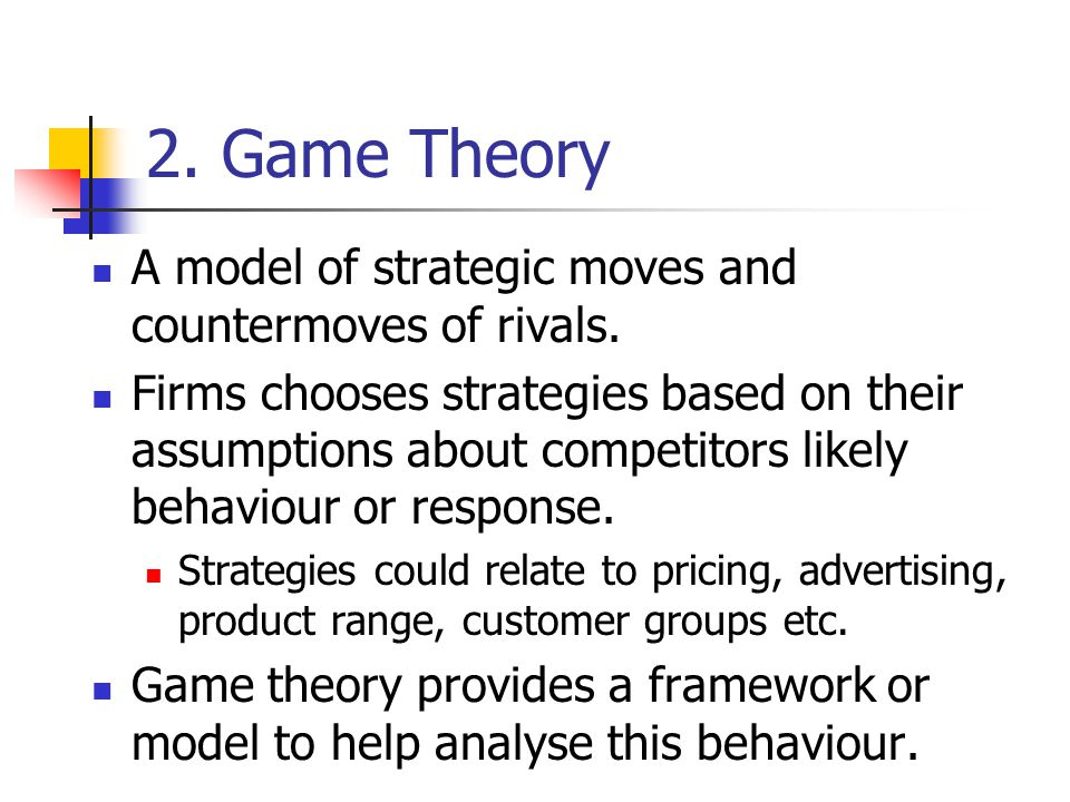 2. Game Theory A model of strategic moves and countermoves of rivals.