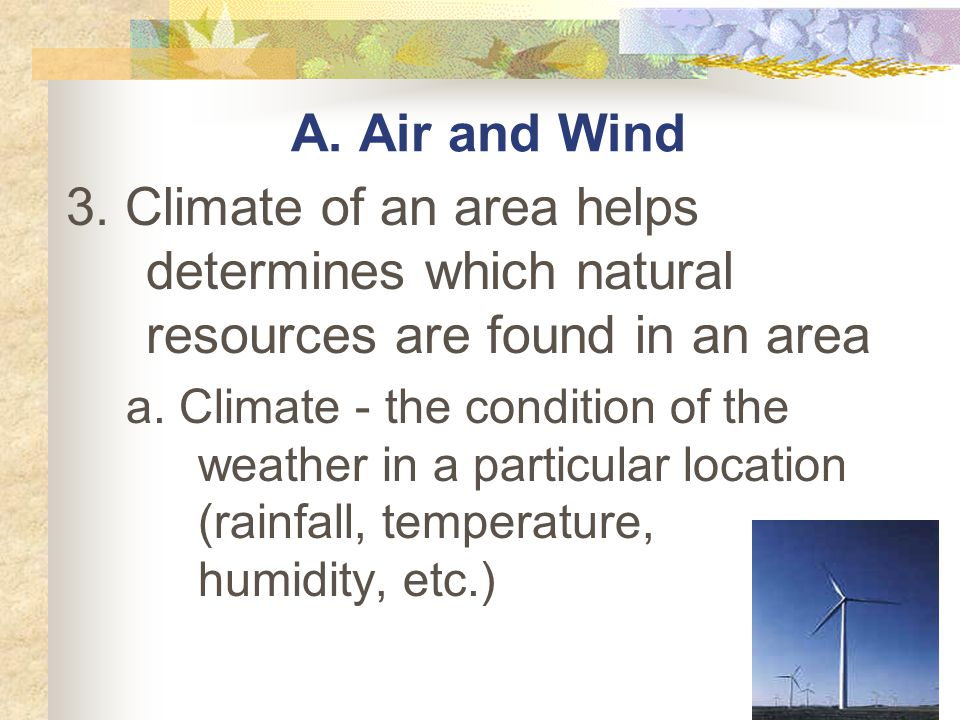 A. Air and Wind 3. Climate of an area helps determines which natural resources are found in an area.