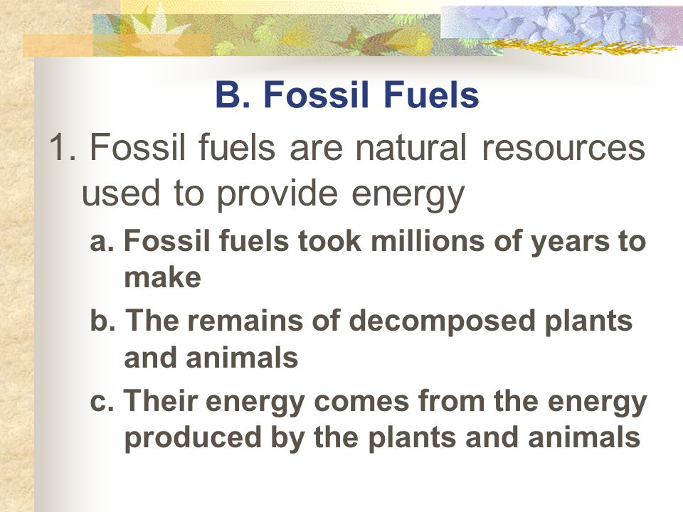 1. Fossil fuels are natural resources used to provide energy