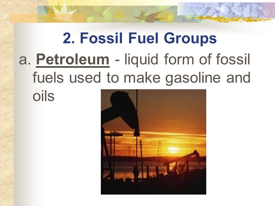2. Fossil Fuel Groups a. Petroleum - liquid form of fossil fuels used to make gasoline and oils