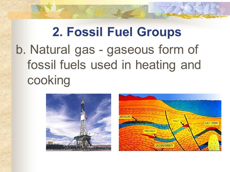 2. Fossil Fuel Groups b. Natural gas - gaseous form of fossil fuels used in heating and cooking