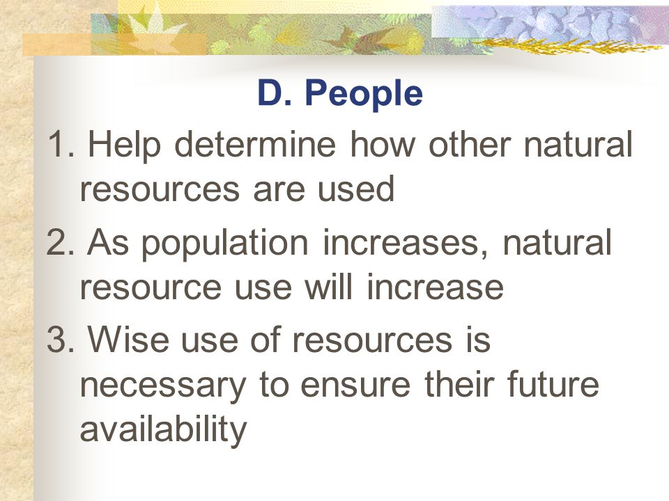 D. People 1. Help determine how other natural resources are used. 2. As population increases, natural resource use will increase.