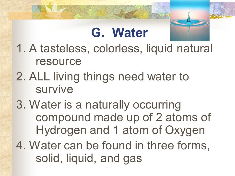 G. Water 1. A tasteless, colorless, liquid natural resource