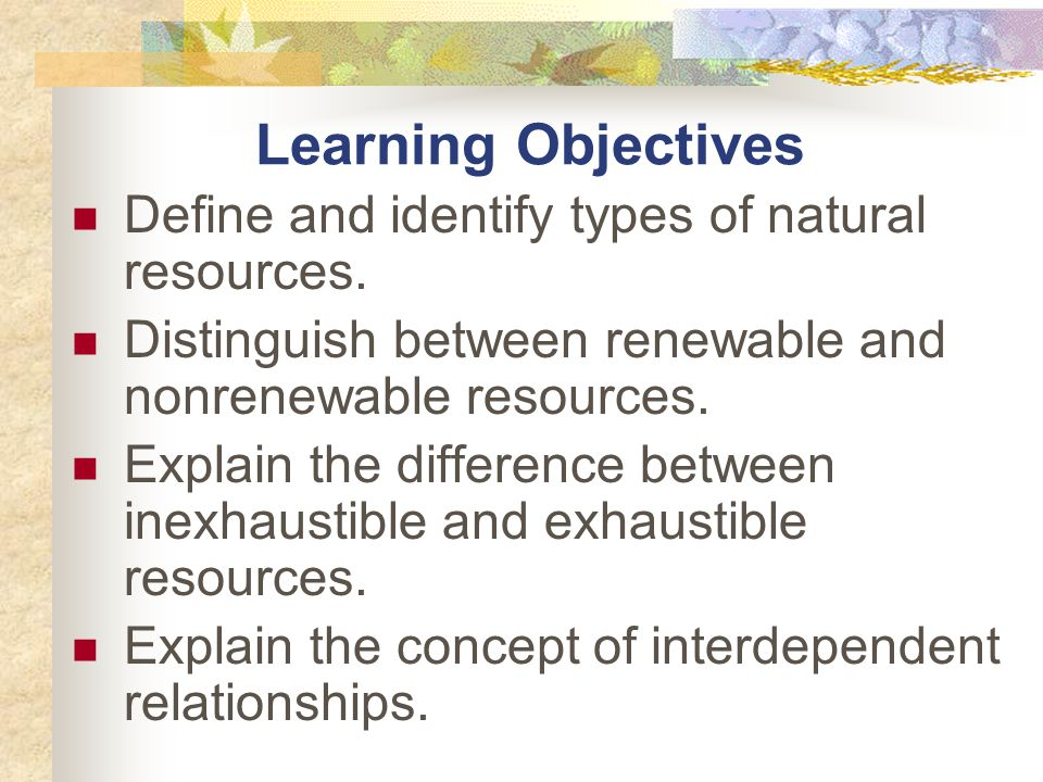 Learning Objectives Define and identify types of natural resources.