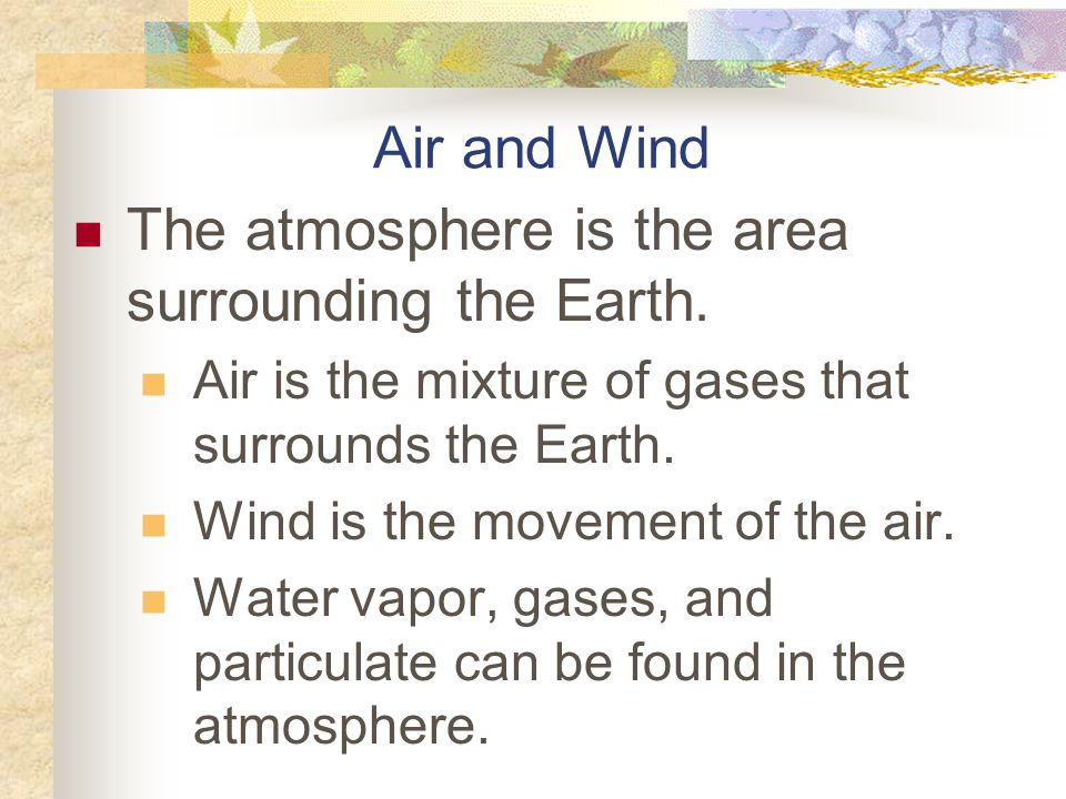 The atmosphere is the area surrounding the Earth.