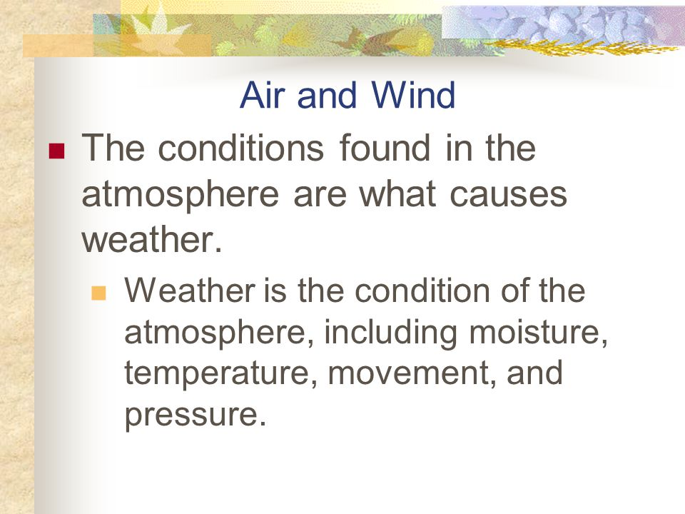 The conditions found in the atmosphere are what causes weather.
