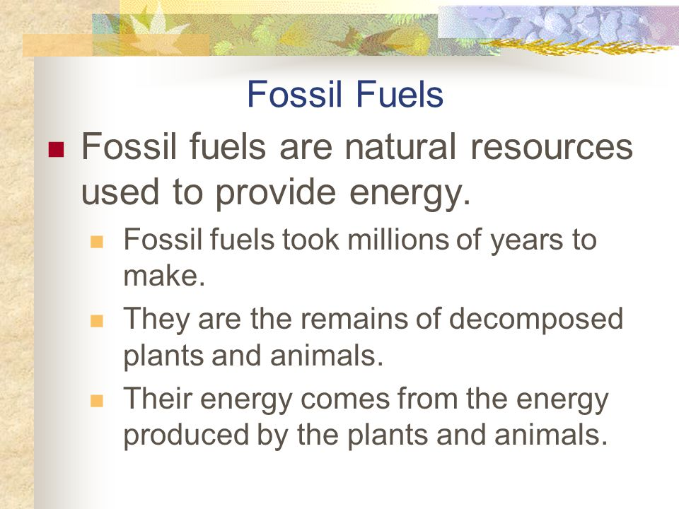 Fossil fuels are natural resources used to provide energy.