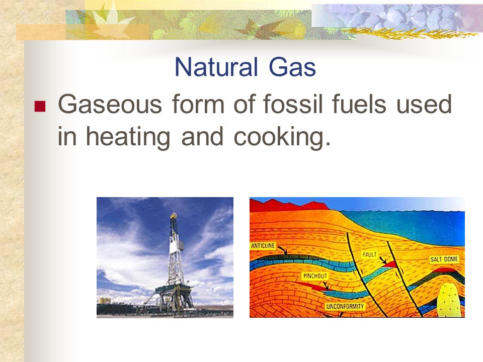 Natural Gas Gaseous form of fossil fuels used in heating and cooking.
