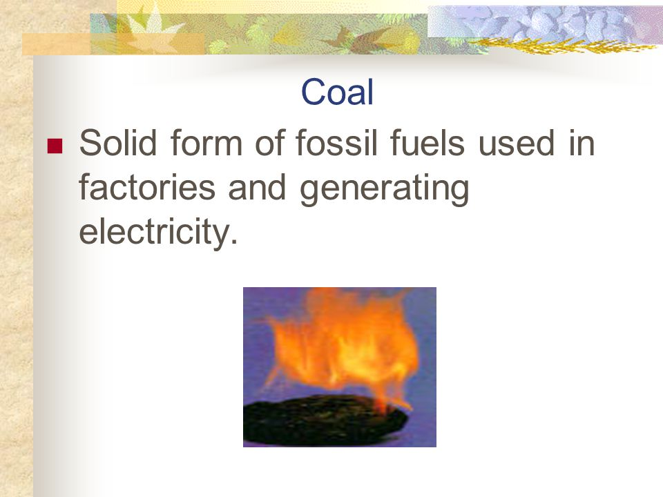 Coal Solid form of fossil fuels used in factories and generating electricity.
