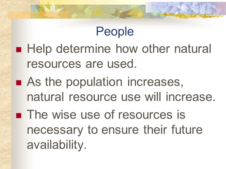 People Help determine how other natural resources are used. As the population increases, natural resource use will increase.