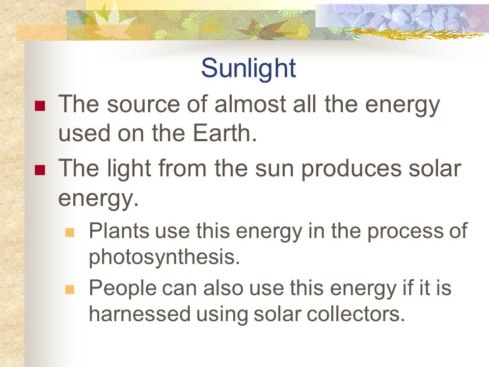 Sunlight The source of almost all the energy used on the Earth.