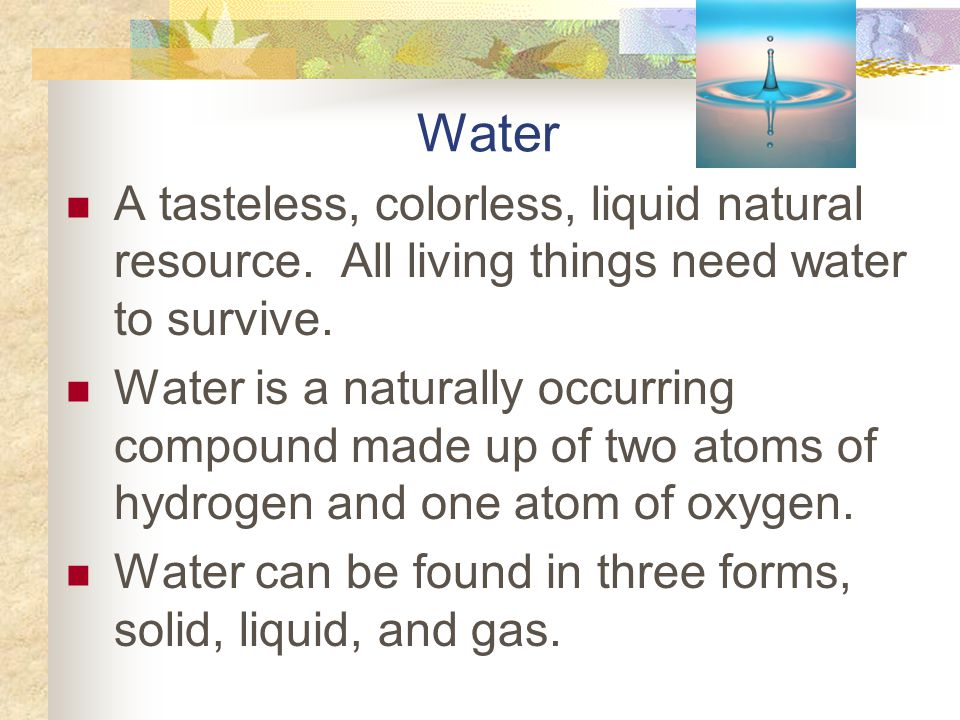 Water A tasteless, colorless, liquid natural resource. All living things need water to survive.