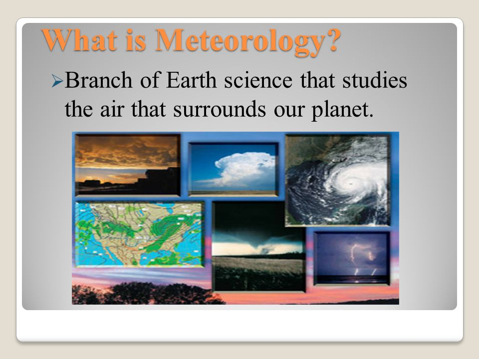 What is Meteorology Branch of Earth science that studies the air that surrounds our planet.